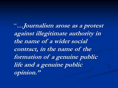 """…Journalism arose as a protest against illegitimate authority in the name of a wider social contract, in the name of the formation of a genuine public."
