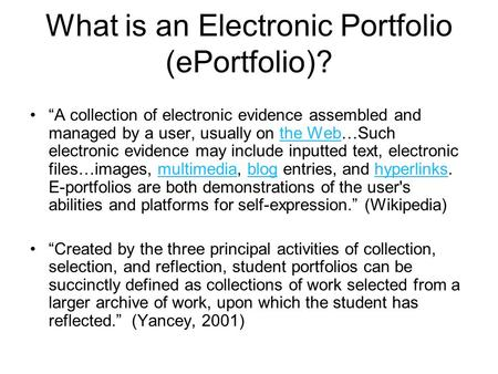 "What is an Electronic Portfolio (ePortfolio)? ""A collection of electronic evidence assembled and managed by a user, usually on the Web…Such electronic."