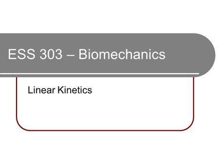 ESS 303 – Biomechanics Linear Kinetics. Kinetics The study of the forces that act on or influence movement Force = Mass * Acceleration: F = M * a Force.