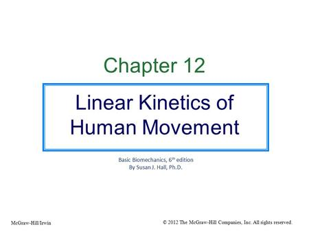 Chapter 12 Linear Kinetics of Human Movement Basic Biomechanics, 6 th edition By Susan J. Hall, Ph.D. © 2012 The McGraw-Hill Companies, Inc. All rights.