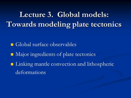 Lecture 3. Global models: Towards modeling plate tectonics Global surface observables Major ingredients of plate tectonics Linking mantle convection and.