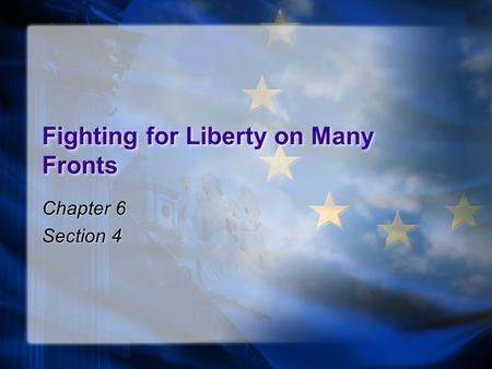 Fighting for Liberty on Many Fronts Chapter 6 Section 4 Chapter 6 Section 4.