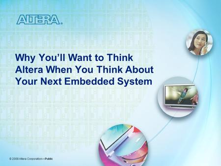 © 2008 Altera Corporation—Public Why You'll Want to Think Altera When You Think About Your Next Embedded System.