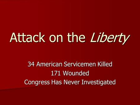 Attack on the Liberty 34 American Servicemen Killed 171 Wounded Congress Has Never Investigated.