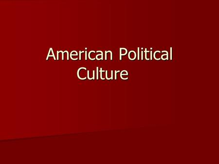 American Political Culture. Political Culture—a set of widely shared beliefs, values, and norms concerning how political and economic life ought to be.