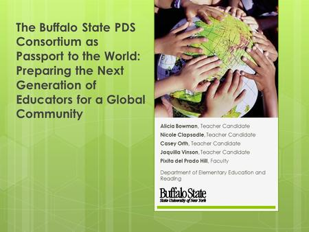 The Buffalo State PDS Consortium as Passport to the World: Preparing the Next Generation of Educators for a Global Community Alicia Bowman, Teacher Candidate.