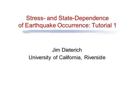 Stress- and State-Dependence of Earthquake Occurrence: Tutorial 1 Jim Dieterich University of California, Riverside.