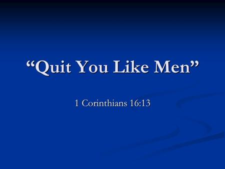 """Quit You Like Men"" 1 Corinthians 16:13. 1 Kings 2:1-3 ""Now the days of David drew nigh that he should die; and he charged Solomon his son, saying, 2."
