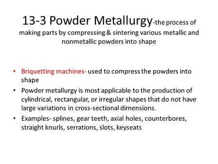 13-3 Powder Metallurgy -the process of making parts by compressing & sintering various metallic and nonmetallic powders into shape Briquetting machines-