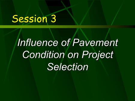 Session 3 Influence of Pavement Condition on Project Selection.