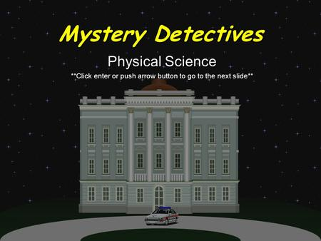 Mystery Detectives Physical Science **Click enter or push arrow button to go to the next slide** Physical Science **Click enter or push arrow button to.