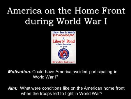 America on the Home Front during World War I Motivation: Could have America avoided participating in World War I? Aim: What were conditions like on the.