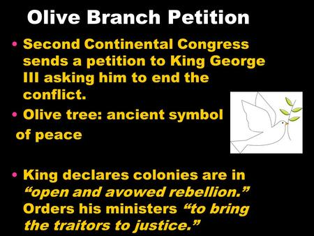 Olive Branch Petition Second Continental Congress sends a petition to King George III asking him to end the conflict. Olive tree: ancient symbol of peace.