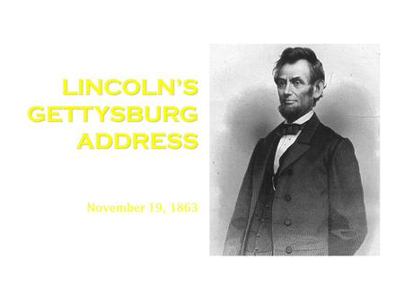 LINCOLN'S GETTYSBURG ADDRESS November 19, 1863. To understand what Abraham Lincoln was stating in the Gettysburg Address.