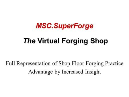 Full Representation of Shop Floor Forging Practice Advantage by Increased Insight The Virtual Forging Shop MSC.SuperForge.