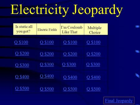 Electricity Jeopardy Is static all you got? Electric Fields I'm Coulomb Like That Multiple Choice Q $100 Q $200 Q $300 Q $400 Q $500 Q $100 Q $200 Q $300.