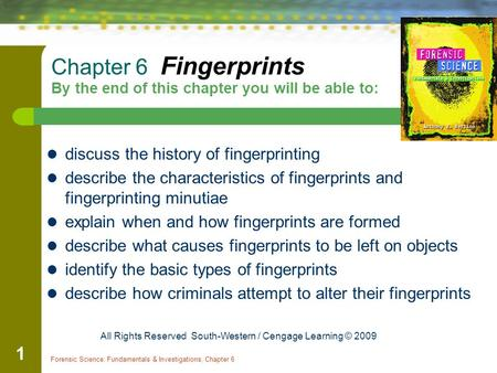 Forensic Science: Fundamentals & Investigations, Chapter 6 1 Chapter 6 Fingerprints By the end of this chapter you will be able to: discuss the history.
