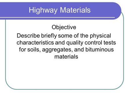 Highway Materials Objective Describe briefly some of the physical characteristics and quality control tests for soils, aggregates, and bituminous materials.