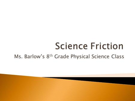 Ms. Barlow's 8 th Grade Physical Science Class.  A force is a push or a pull. Friction is a rubbing force that acts against motion between two touching.
