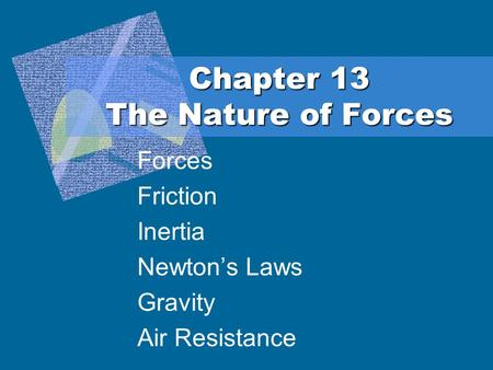 Chapter 13 The Nature of Forces Forces Friction Inertia Newton's Laws Gravity Air Resistance.