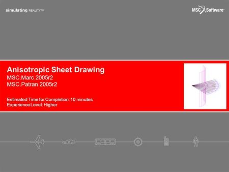 Anisotropic Sheet Drawing Estimated Time for Completion: 10 minutes Experience Level: Higher MSC.Marc 2005r2 MSC.Patran 2005r2.