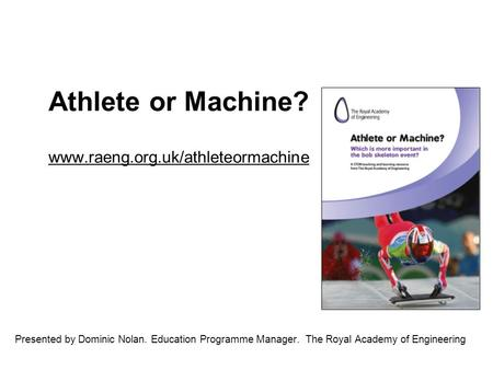 Athlete or Machine? www.raeng.org.uk/athleteormachine www.raeng.org.uk/athleteormachine Presented by Dominic Nolan. Education Programme Manager. The Royal.