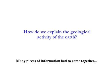 2 How do we explain the geological activity of the earth? 2-1 Many pieces of information had to come together...