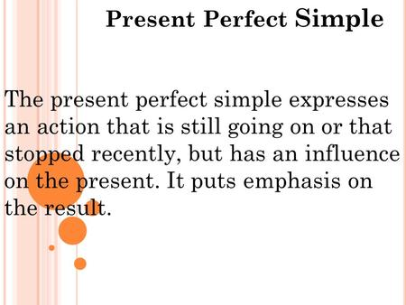 Present Perfect Simple The present perfect simple expresses an action that is still going on or that stopped recently, but has an influence on the present.