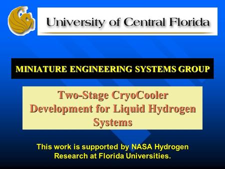MINIATURE <strong>ENGINEERING</strong> SYSTEMS GROUP Two-Stage CryoCooler Development for Liquid Hydrogen Systems This work is supported by NASA Hydrogen Research at Florida.