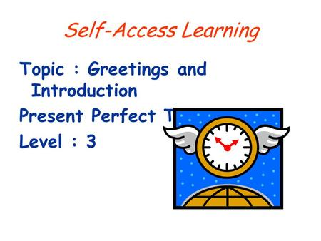 Self-Access Learning Topic : Greetings and Introduction Present Perfect Tense Level : 3.