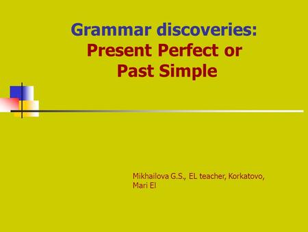 Grammar discoveries: Present Perfect or Past Simple Mikhailova G.S., EL teacher, Korkatovo, Mari El.