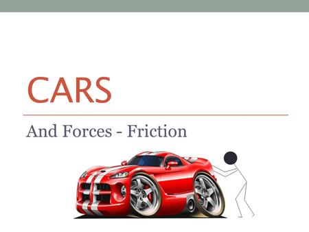 CARS And Forces - Friction Friction To be able to: AllMostSome Say what is meant by friction (MYP 1/2) Explain why we sometimes slip (MYP 3/4) Analyse.