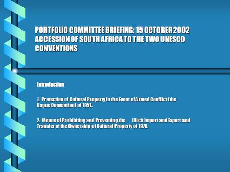 PORTFOLIO COMMITTEE BRIEFING: 15 OCTOBER 2002 ACCESSION OF SOUTH AFRICA TO THE TWO UNESCO CONVENTIONS Introduction 1. Protection of Cultural Property in.