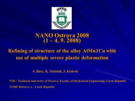 NANO Ostrava 2008 (1 – 4. 9. 2008) Refining of structure of the alloy AlMn1Cu with use of multiple severe plastic deformation S. Rusz, K. Malanik, J. Kedroň.