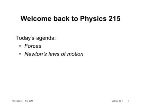 Physics 215 – Fall 2014Lecture 05-11 Welcome back to Physics 215 Today's agenda: Forces Newton's laws of motion.
