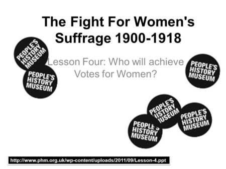 The Fight For Women's Suffrage 1900-1918 Lesson Four: Who will achieve Votes for Women?
