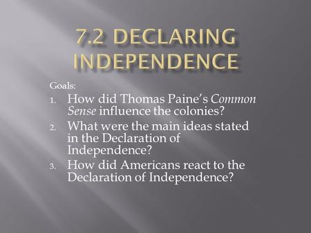 Goals: 1. How did Thomas Paine's Common Sense influence the colonies? 2. What were the main ideas stated in the Declaration of Independence? 3. How did.