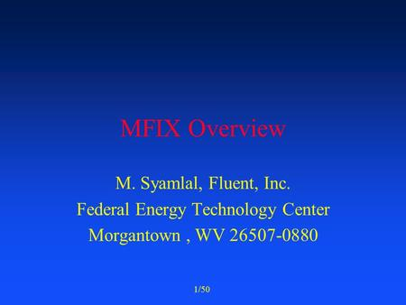 1/50 MFIX Overview M. Syamlal, Fluent, Inc. Federal Energy Technology Center Morgantown, WV 26507-0880.