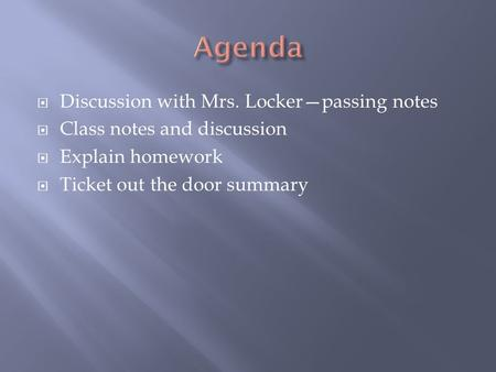  Discussion with Mrs. Locker—passing notes  Class notes and discussion  Explain homework  Ticket out the door summary.