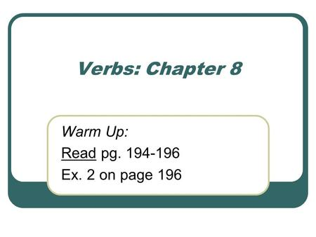 Verbs: Chapter 8 Warm Up: Read pg. 194-196 Ex. 2 on page 196.