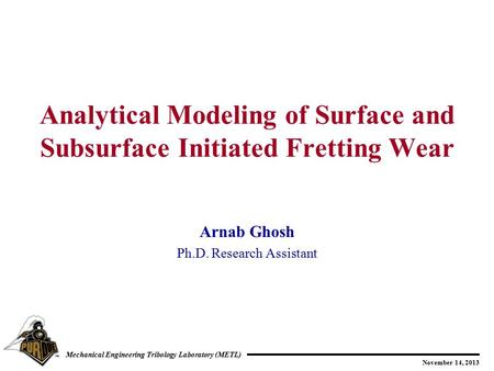 November 14, 2013 Mechanical Engineering Tribology Laboratory (METL) Arnab Ghosh Ph.D. Research Assistant Analytical Modeling of Surface and Subsurface.