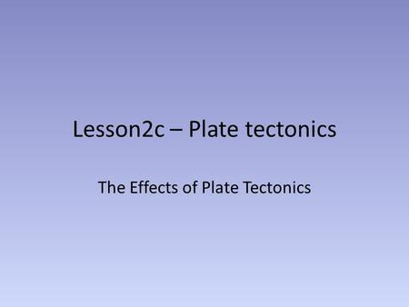 Lesson2c – Plate tectonics The Effects of Plate Tectonics.