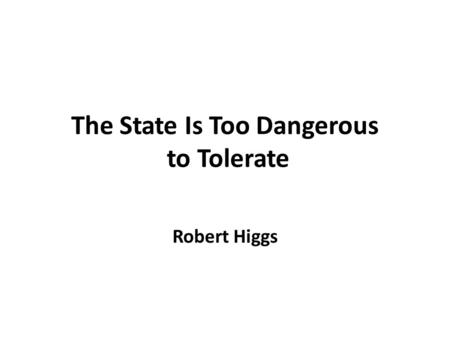 The State Is Too Dangerous to Tolerate Robert Higgs.