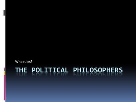 "Who rules?. Political Philosophers...  Asked ""why government""?  Why does man engage in government?  Wrote about the role of government  What is the."