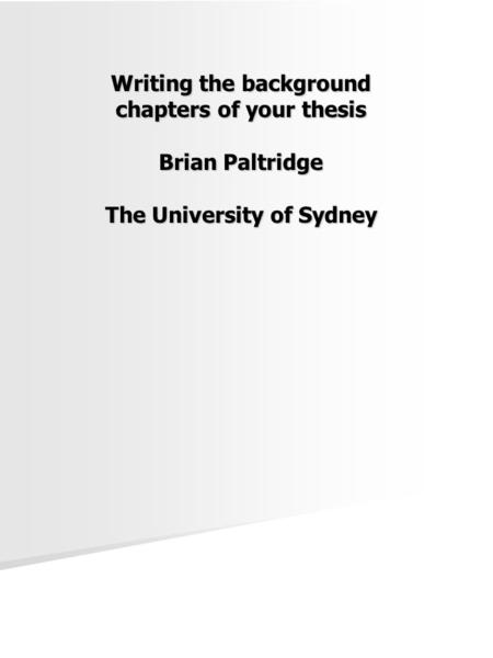 Writing the background chapters of your thesis Brian Paltridge The University of Sydney.