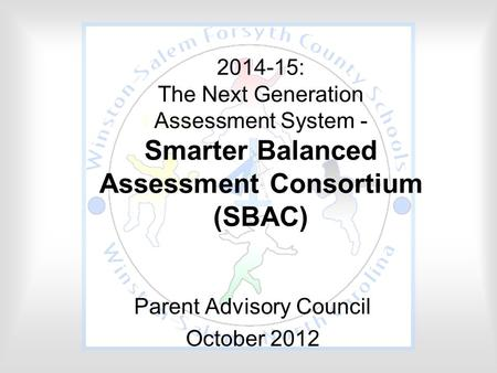 2014-15: The Next Generation Assessment System - Smarter Balanced Assessment Consortium (SBAC) Parent Advisory Council October 2012.