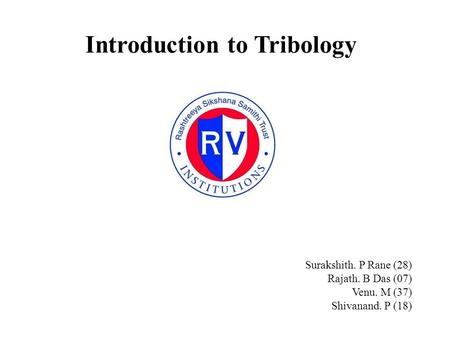 Introduction to Tribology Surakshith. P Rane (28) Rajath. B Das (07) Venu. M (37) Shivanand. P (18)