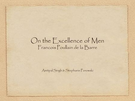 On the Excellence of Men Francois Poullain de la Barre Amitpal Singh & Stephanie Porowski.