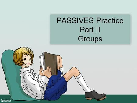 PASSIVES Practice Part II Groups. Before we begin … Can you name the passive tenses that we learned last week? Can you name the parts of the form for.