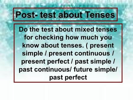 Post- test about Tenses Do the test about mixed tenses for checking how much you know about tenses. ( present simple / present continuous / present perfect.